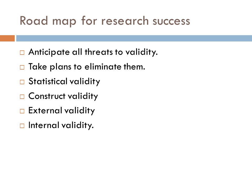 Road map for research success Anticipate all threats to validity. Take plans to eliminate them. Statistical validity Construct validity External valid