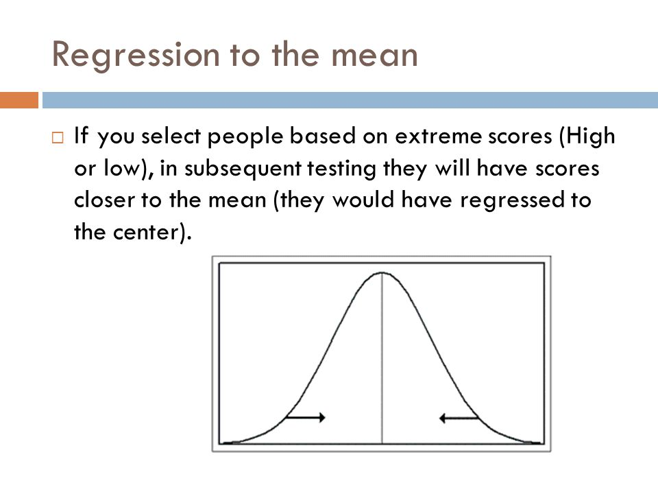Regression to the mean If you select people based on extreme scores (High or low), in subsequent testing they will have scores closer to the mean (the