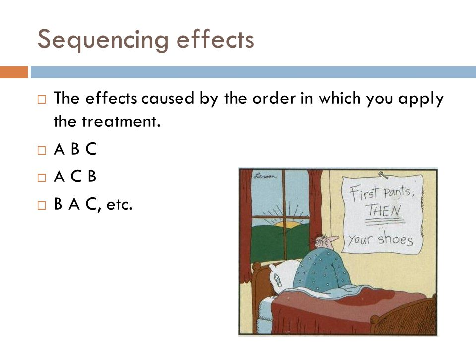 Sequencing effects The effects caused by the order in which you apply the treatment. A B C A C B B A C, etc.
