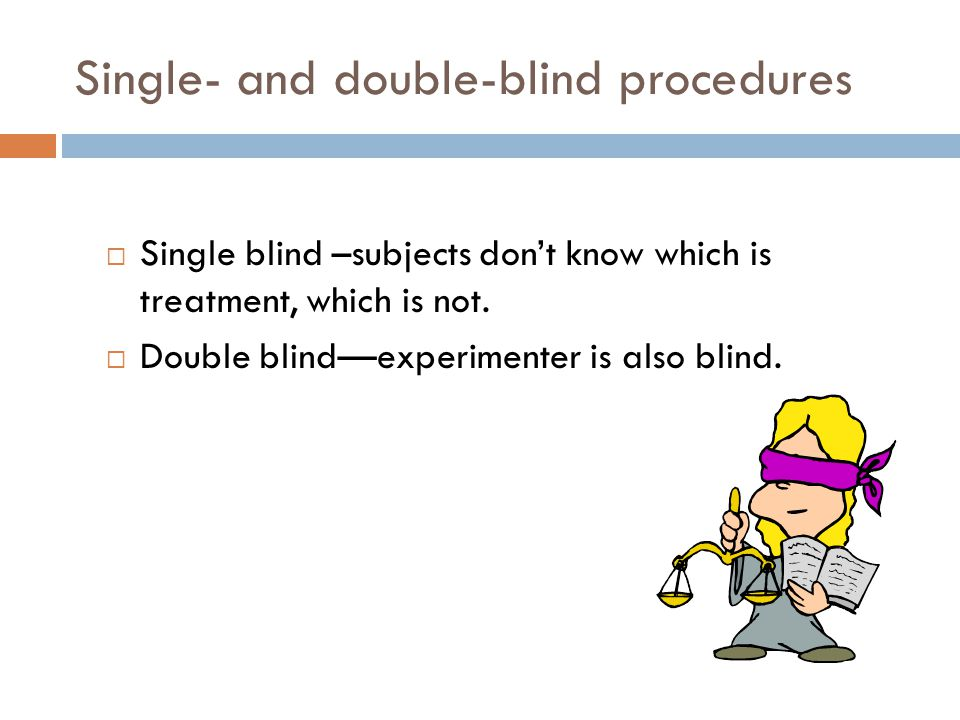 Single- and double-blind procedures Single blind –subjects dont know which is treatment, which is not. Double blindexperimenter is also blind.