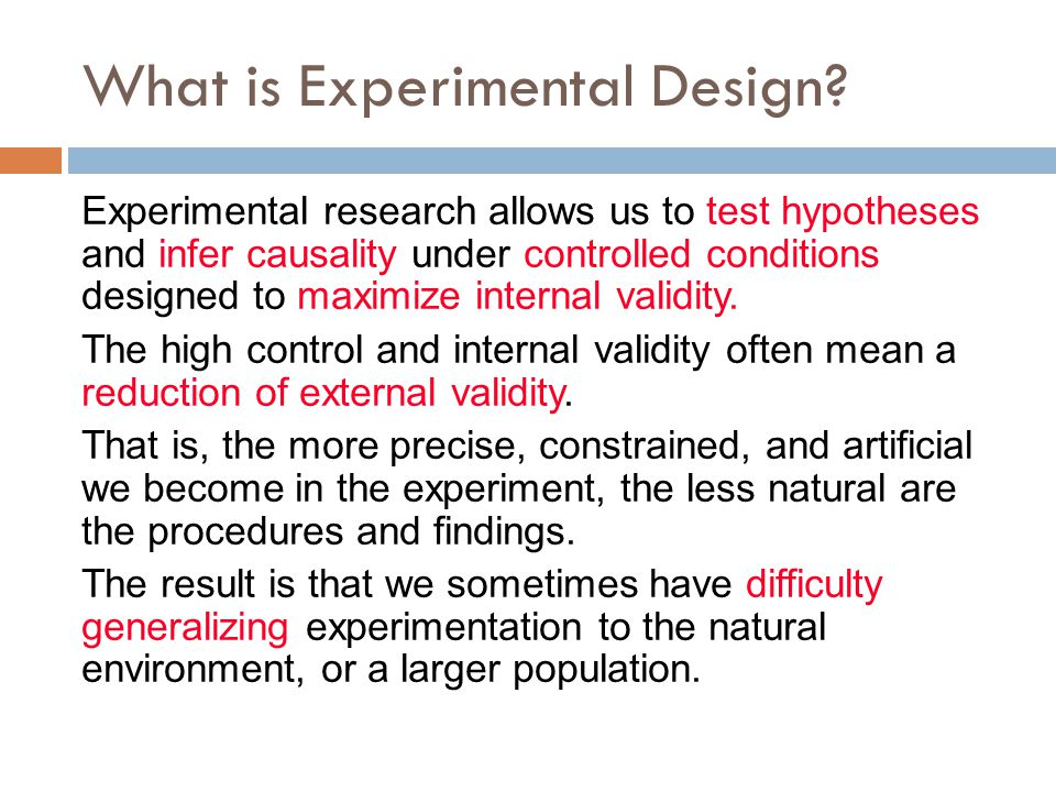 What is Experimental Design? Experimental research allows us to test hypotheses and infer causality under controlled conditions designed to maximize i