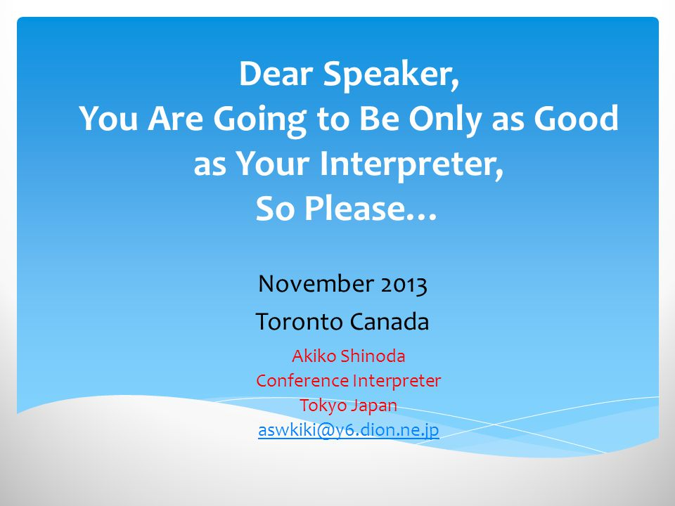 Dear Speaker, You Are Going to Be Only as Good as Your Interpreter, So Please… November 2013 Toronto Canada Akiko Shinoda Conference Interpreter Tokyo Japan aswkiki@y6.dion.ne.jp