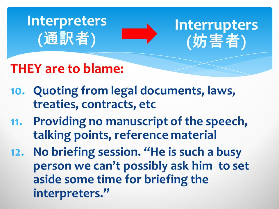 THEY are to blame: Interpreters ( ) Interrupters ( ) 10.Quoting from legal documents, laws, treaties, contracts, etc 11.Providing no manuscript of the speech, talking points, reference material 12.No briefing session.