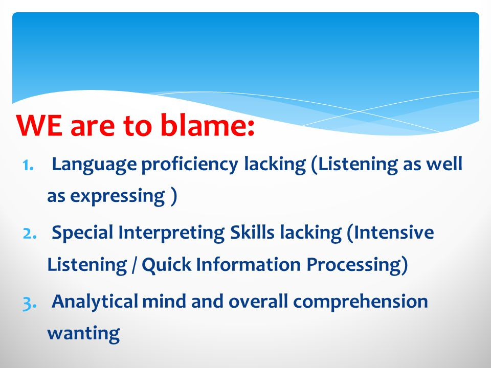 WE are to blame: 1.Language proficiency lacking (Listening as well as expressing ) 2.
