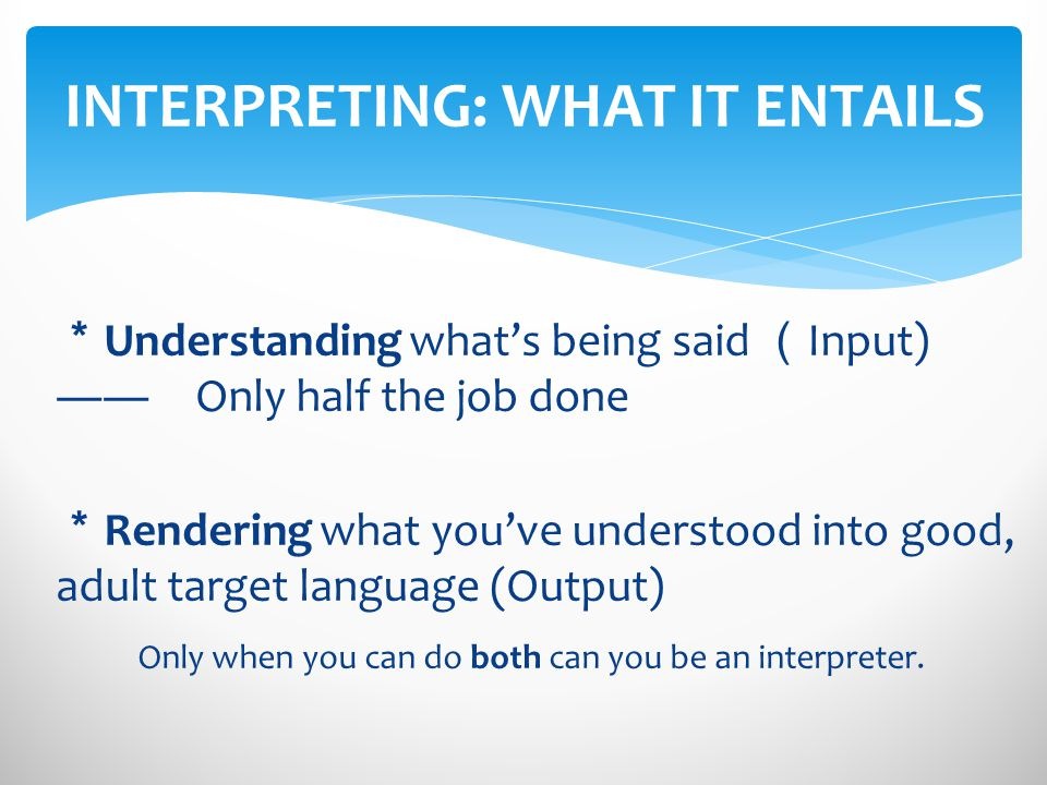 Understanding whats being said Input) Only half the job done Rendering what youve understood into good, adult target language (Output) Only when you can do both can you be an interpreter.