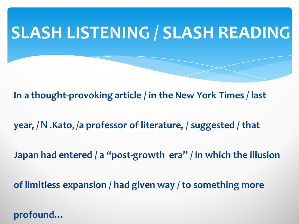 In a thought-provoking article / in the New York Times / last year, /.Kato, /a professor of literature, / suggested / that Japan had entered / a post-growth era / in which the illusion of limitless expansion / had given way / to something more profound… SLASH LISTENING / SLASH READING