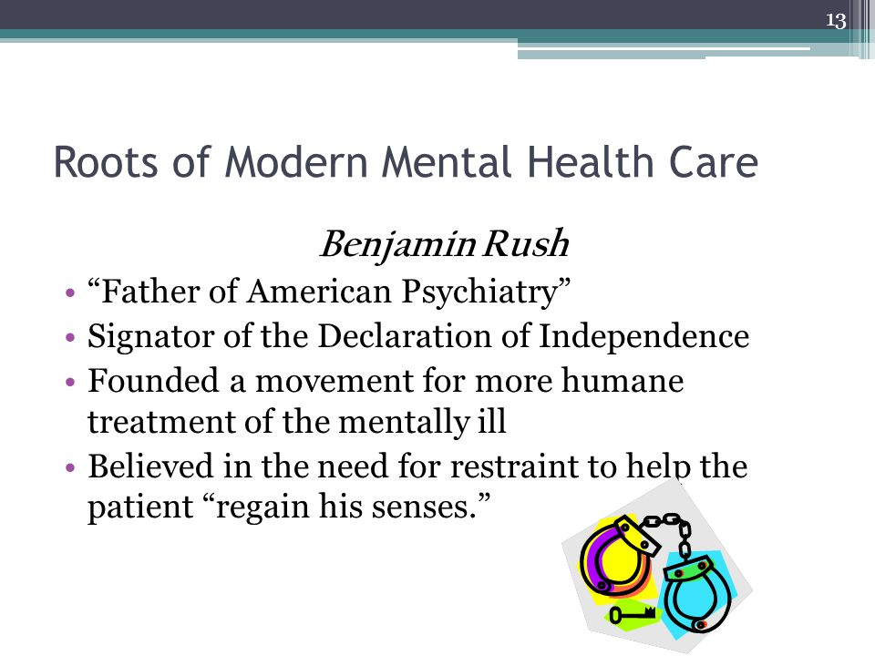 Roots of Modern Mental Health Care Benjamin Rush Father of American Psychiatry Signator of the Declaration of Independence Founded a movement for more humane treatment of the mentally ill Believed in the need for restraint to help the patient regain his senses.