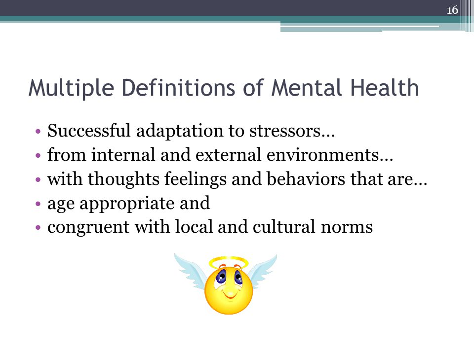 Multiple Definitions of Mental Health Successful adaptation to stressors… from internal and external environments… with thoughts feelings and behaviors that are… age appropriate and congruent with local and cultural norms 16