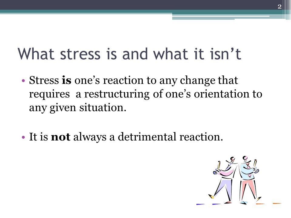 What stress is and what it isnt Stress is ones reaction to any change that requires a restructuring of ones orientation to any given situation.