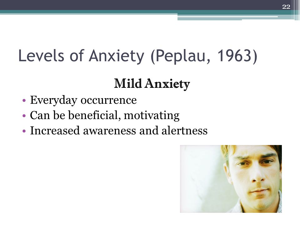Levels of Anxiety (Peplau, 1963) Mild Anxiety Everyday occurrence Can be beneficial, motivating Increased awareness and alertness 22