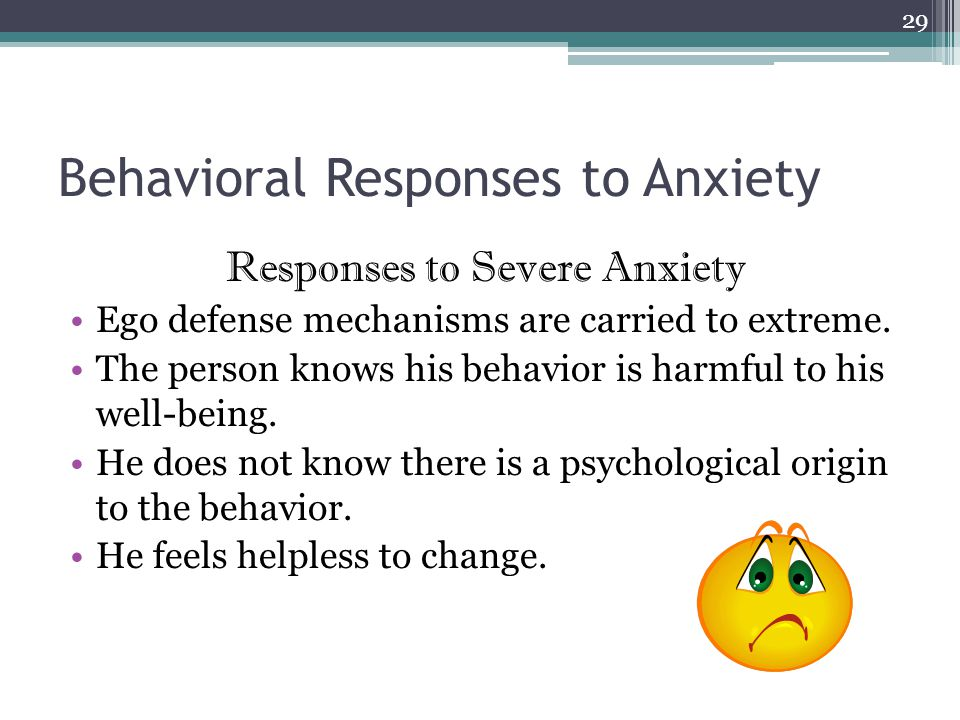 Behavioral Responses to Anxiety Responses to Severe Anxiety Ego defense mechanisms are carried to extreme.