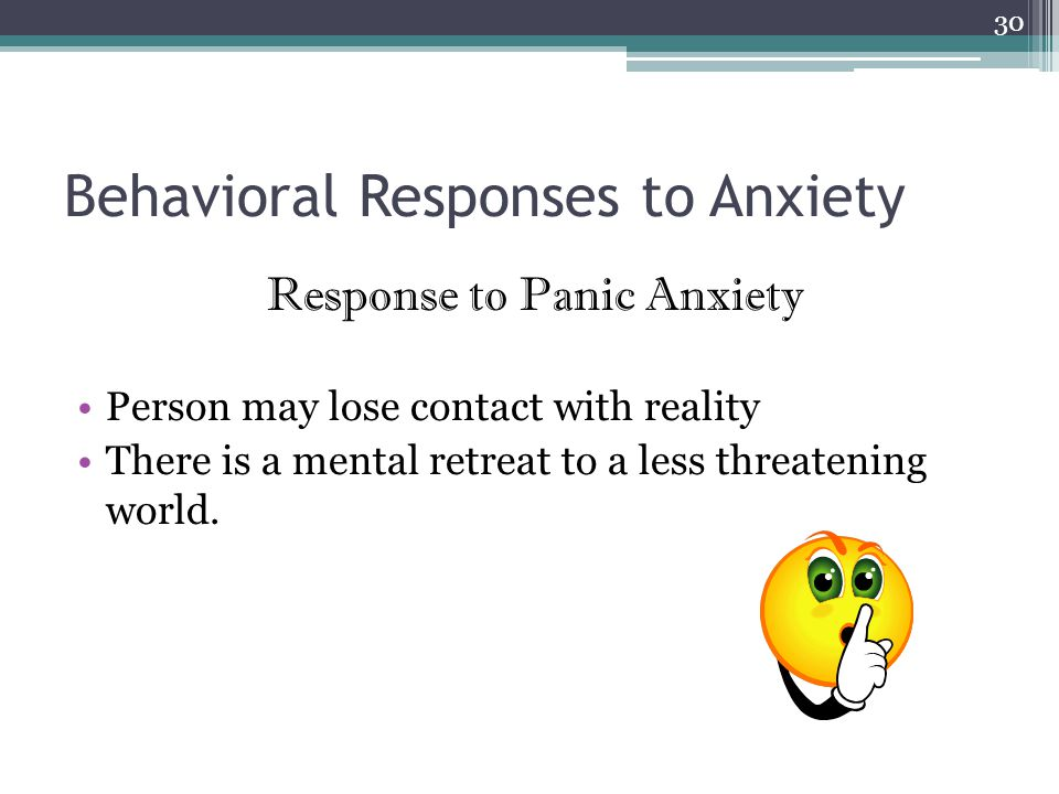 Behavioral Responses to Anxiety Response to Panic Anxiety Person may lose contact with reality There is a mental retreat to a less threatening world.