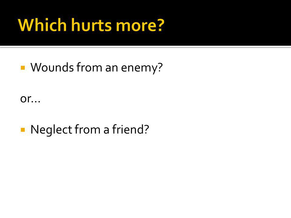 Wounds from an enemy? or… Neglect from a friend?