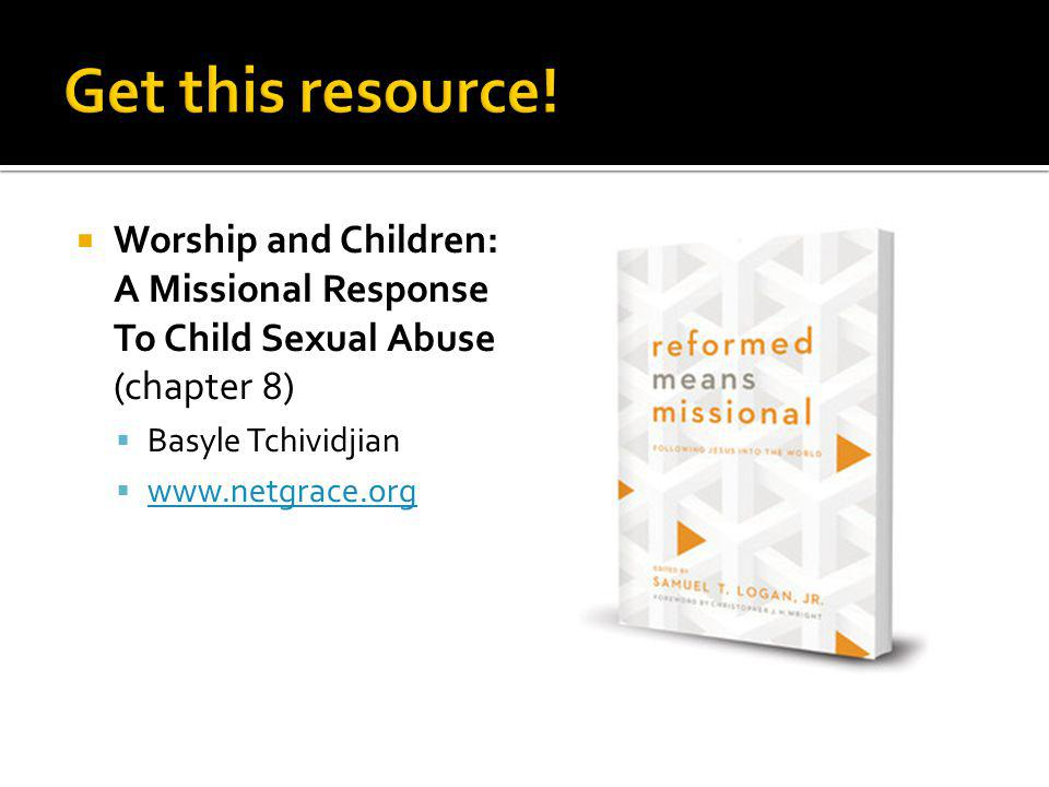 Worship and Children: A Missional Response To Child Sexual Abuse (chapter 8) Basyle Tchividjian www.netgrace.org