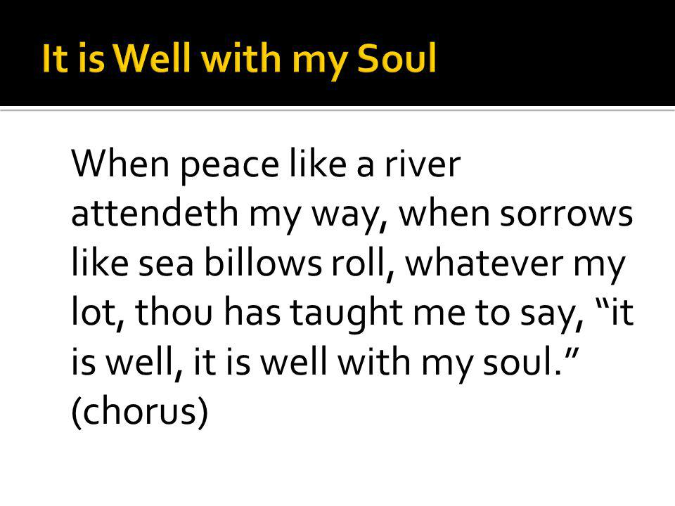 When peace like a river attendeth my way, when sorrows like sea billows roll, whatever my lot, thou has taught me to say, it is well, it is well with