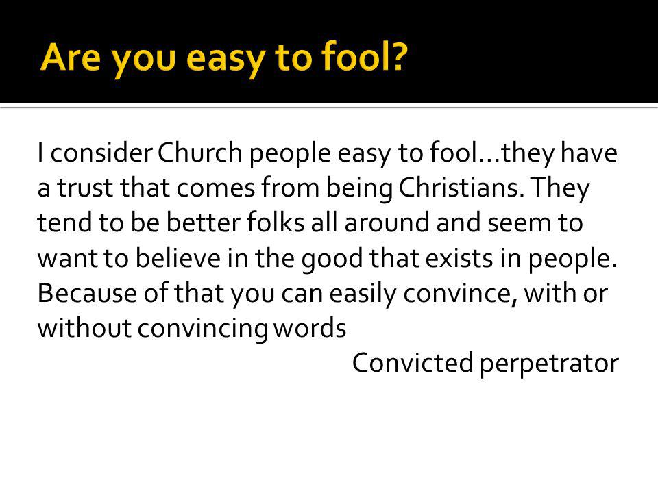 I consider Church people easy to fool…they have a trust that comes from being Christians. They tend to be better folks all around and seem to want to