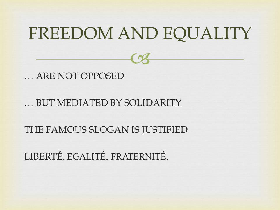 FREEDOM AND EQUALITY … ARE NOT OPPOSED … BUT MEDIATED BY SOLIDARITY THE FAMOUS SLOGAN IS JUSTIFIED LIBERT É, EGALITÉ, FRATERNITÉ.