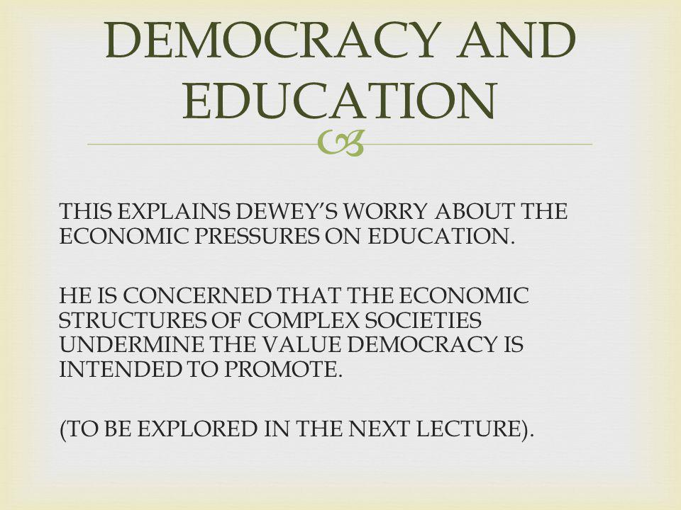 THIS EXPLAINS DEWEYS WORRY ABOUT THE ECONOMIC PRESSURES ON EDUCATION.