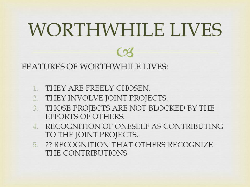 FEATURES OF WORTHWHILE LIVES: 1.THEY ARE FREELY CHOSEN.