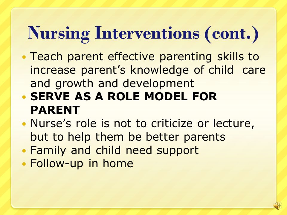 Nursing Interventions (cont.) Assess parent/child interaction especially during feedings; Child Assessment Satellite Training (NCAST) Feeding Scale Assesses feeding interaction of infants up to 12 months of age Child should have consistent nurse(s) caring for them