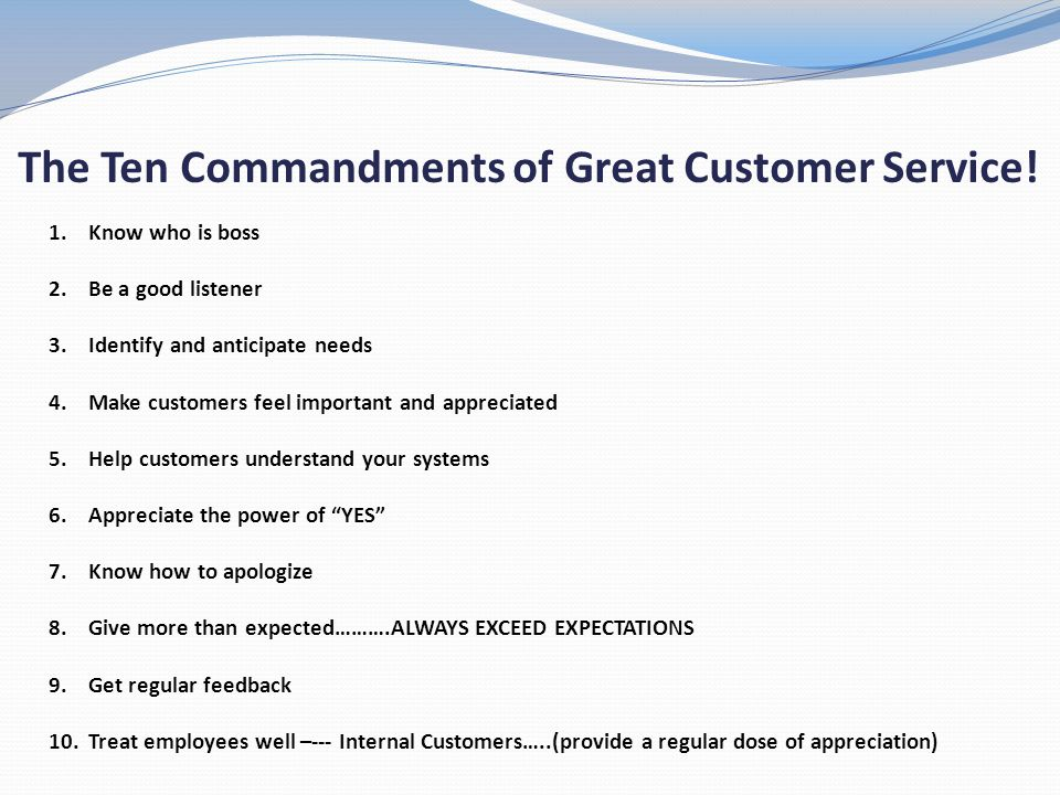 The Ten Commandments of Great Customer Service! 1.Know who is boss 2.Be a good listener 3.Identify and anticipate needs 4.Make customers feel importan