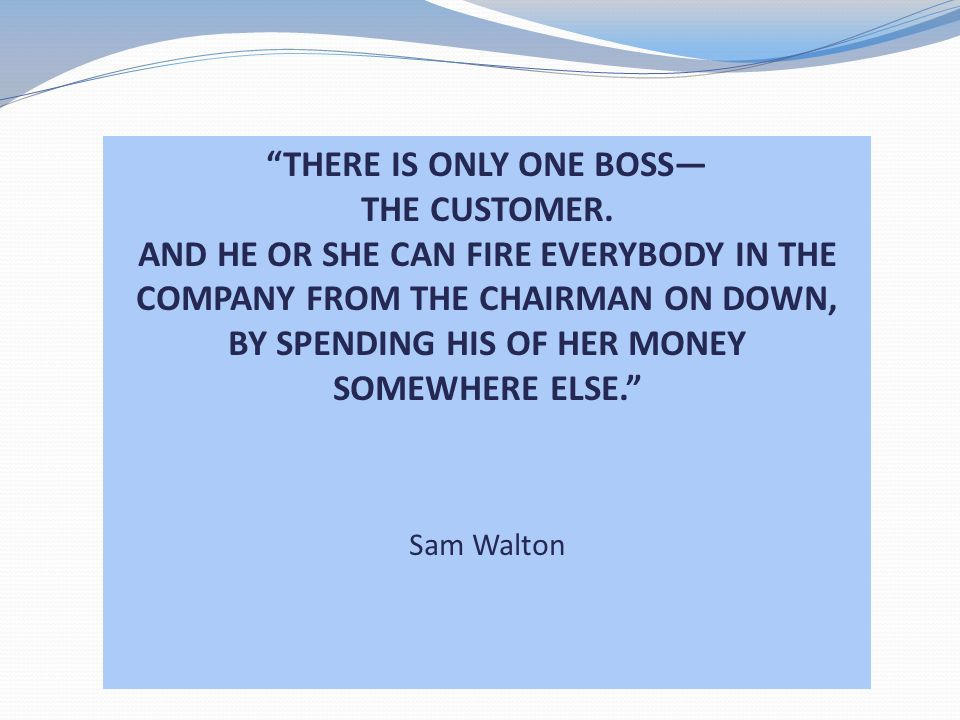 THERE IS ONLY ONE BOSS THE CUSTOMER. AND HE OR SHE CAN FIRE EVERYBODY IN THE COMPANY FROM THE CHAIRMAN ON DOWN, BY SPENDING HIS OF HER MONEY SOMEWHERE