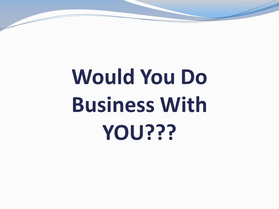 Would You Do Business With YOU???