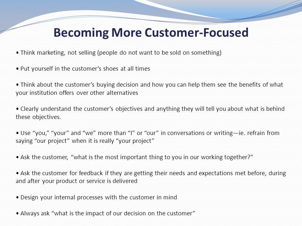 Becoming More Customer-Focused Think marketing, not selling (people do not want to be sold on something) Put yourself in the customers shoes at all ti