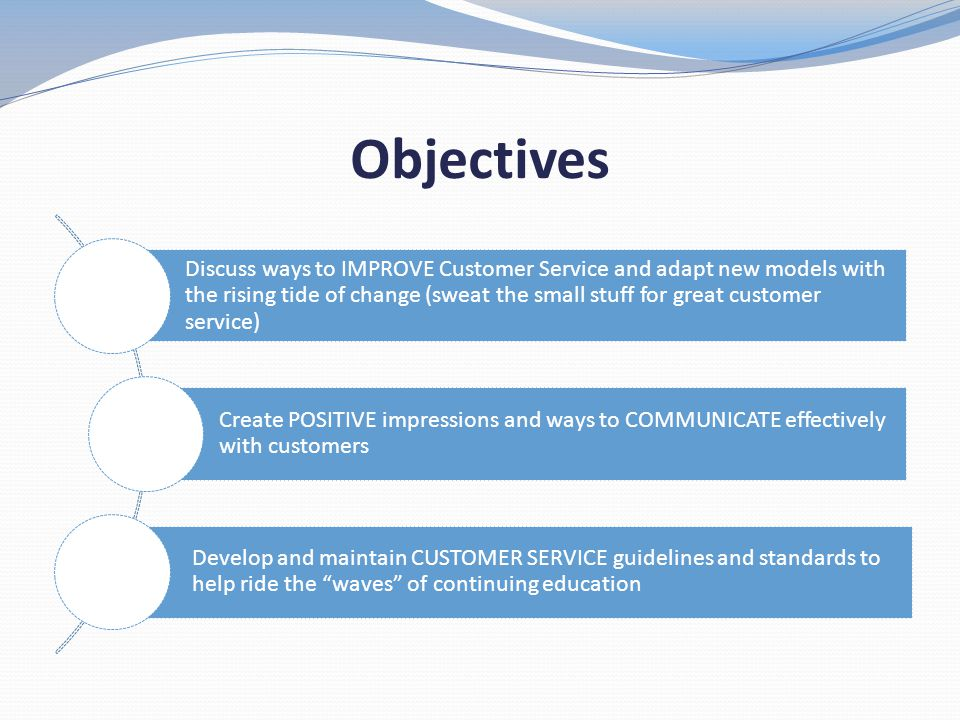 Objectives Discuss ways to IMPROVE Customer Service and adapt new models with the rising tide of change (sweat the small stuff for great customer serv