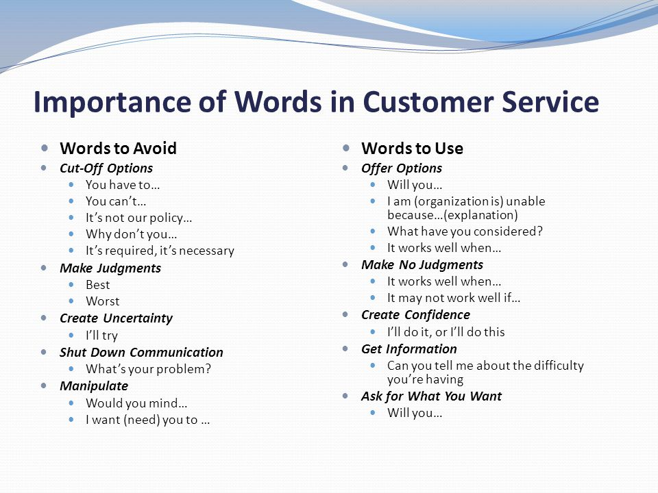 Importance of Words in Customer Service Words to Avoid Cut-Off Options You have to… You cant… Its not our policy… Why dont you… Its required, its nece