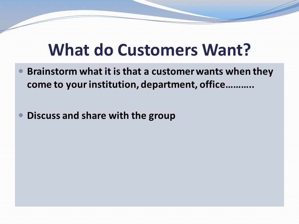 What do Customers Want? Brainstorm what it is that a customer wants when they come to your institution, department, office……….. Discuss and share with