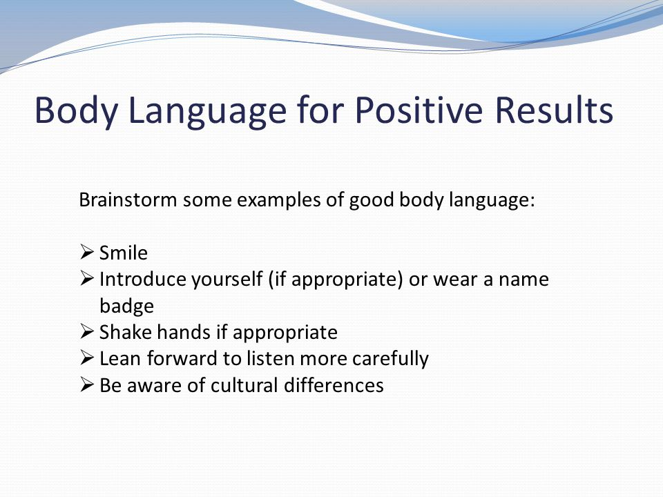 Body Language for Positive Results Brainstorm some examples of good body language: Smile Introduce yourself (if appropriate) or wear a name badge Shak