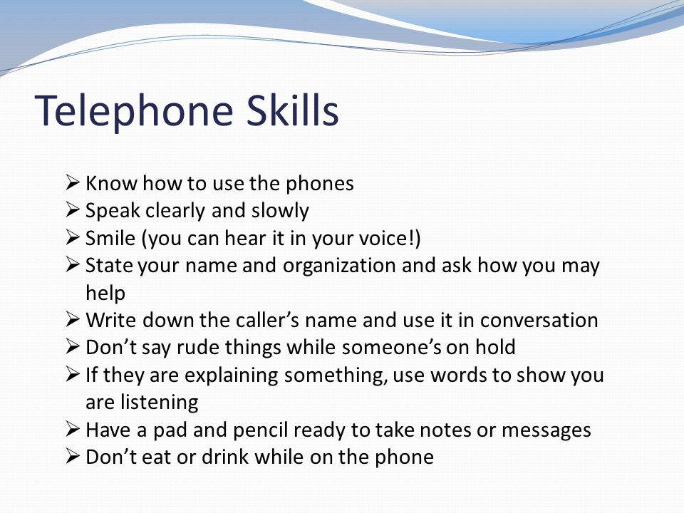 Telephone Skills Know how to use the phones Speak clearly and slowly Smile (you can hear it in your voice!) State your name and organization and ask h