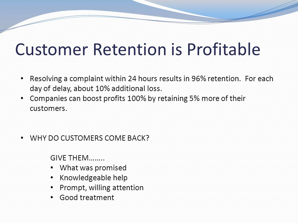 Customer Retention is Profitable Resolving a complaint within 24 hours results in 96% retention. For each day of delay, about 10% additional loss. Com