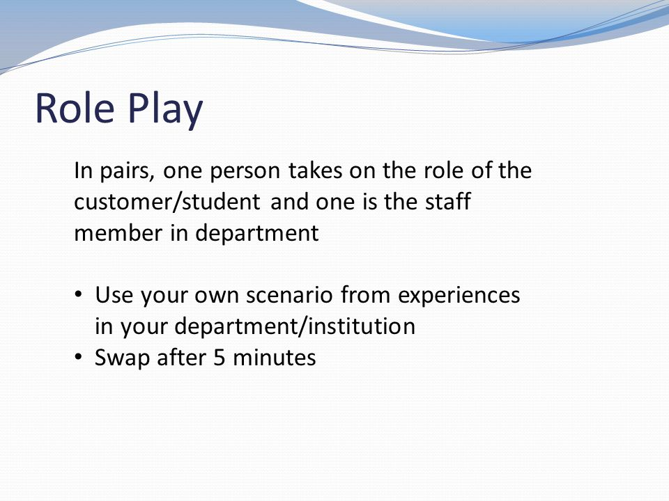 Role Play In pairs, one person takes on the role of the customer/student and one is the staff member in department Use your own scenario from experien