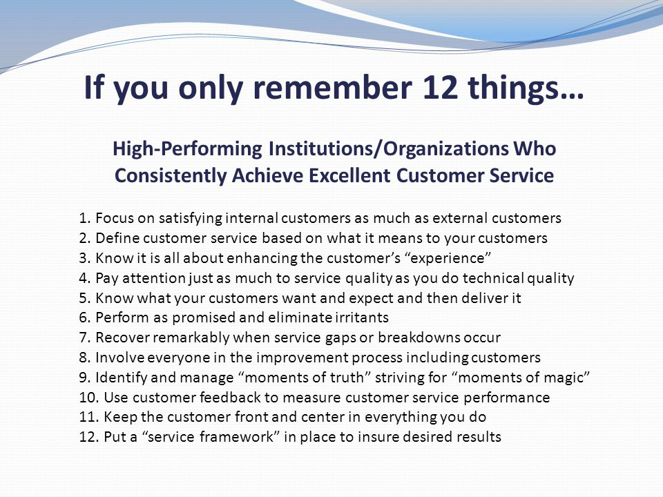 If you only remember 12 things… High-Performing Institutions/Organizations Who Consistently Achieve Excellent Customer Service 1. Focus on satisfying