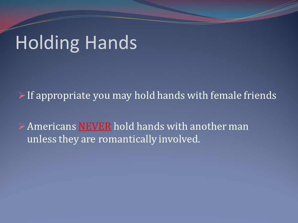 Holding Hands If appropriate you may hold hands with female friends Americans NEVER hold hands with another man unless they are romantically involved.