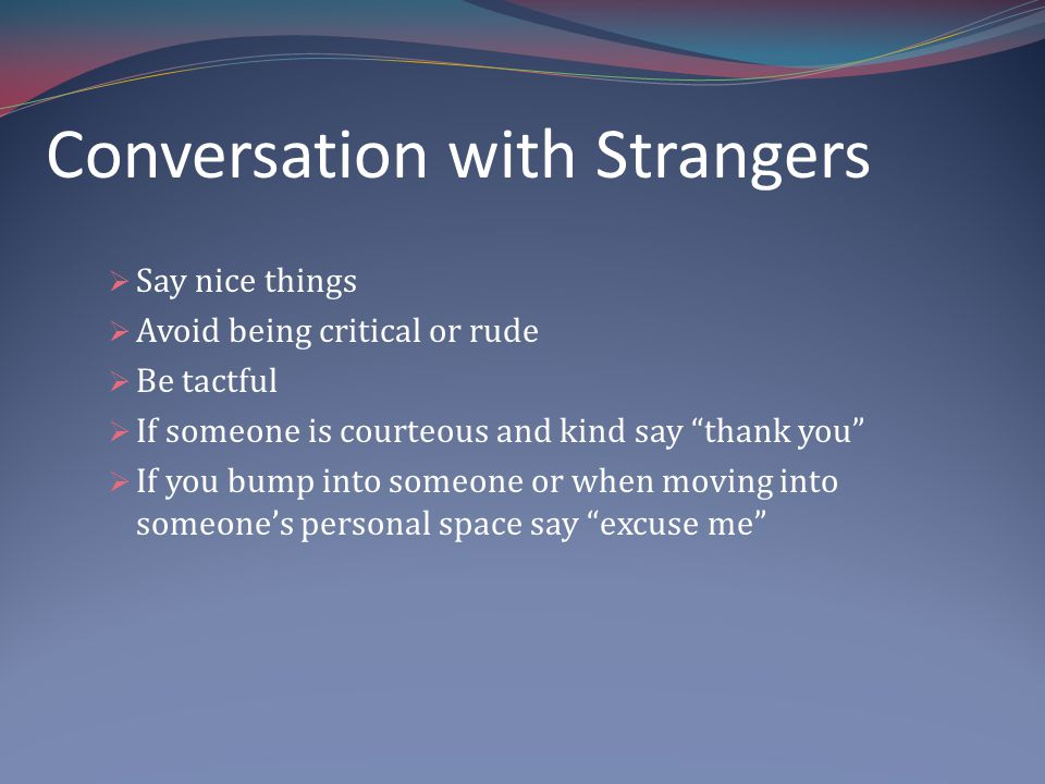 Say nice things Avoid being critical or rude Be tactful If someone is courteous and kind say thank you If you bump into someone or when moving into someones personal space say excuse me Conversation with Strangers