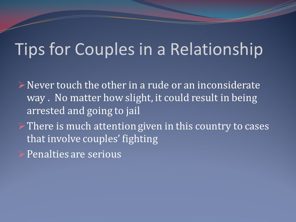 Tips for Couples in a Relationship Never touch the other in a rude or an inconsiderate way. No matter how slight, it could result in being arrested an