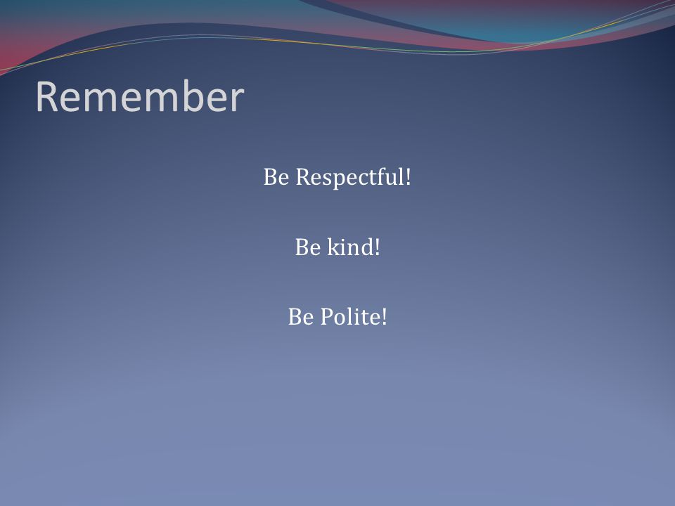 Remember Be Respectful! Be kind! Be Polite!
