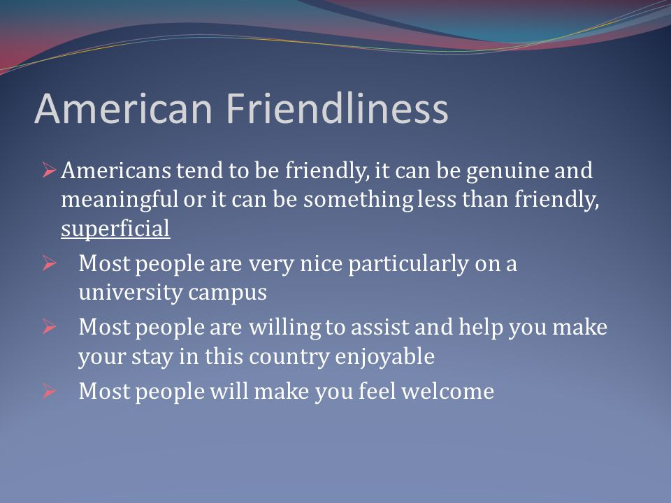 American Friendliness Americans tend to be friendly, it can be genuine and meaningful or it can be something less than friendly, superficial Most people are very nice particularly on a university campus Most people are willing to assist and help you make your stay in this country enjoyable Most people will make you feel welcome