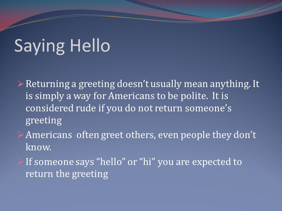 Saying Hello Returning a greeting doesnt usually mean anything.