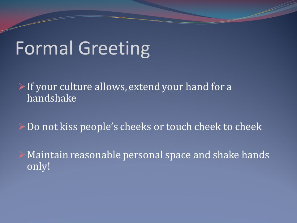 Formal Greeting If your culture allows, extend your hand for a handshake Do not kiss peoples cheeks or touch cheek to cheek Maintain reasonable person