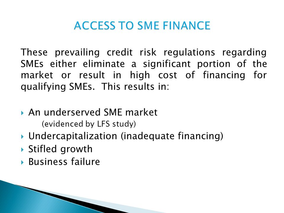 These prevailing credit risk regulations regarding SMEs either eliminate a significant portion of the market or result in high cost of financing for q