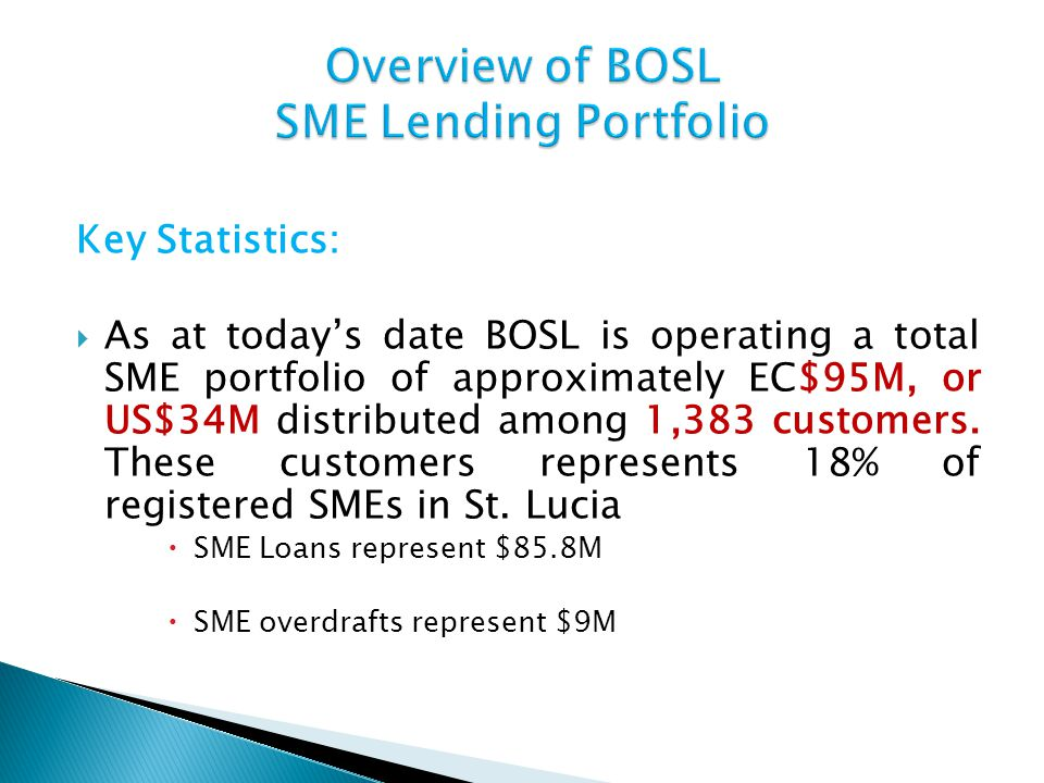 Key Statistics: As at todays date BOSL is operating a total SME portfolio of approximately EC$95M, or US$34M distributed among 1,383 customers. These