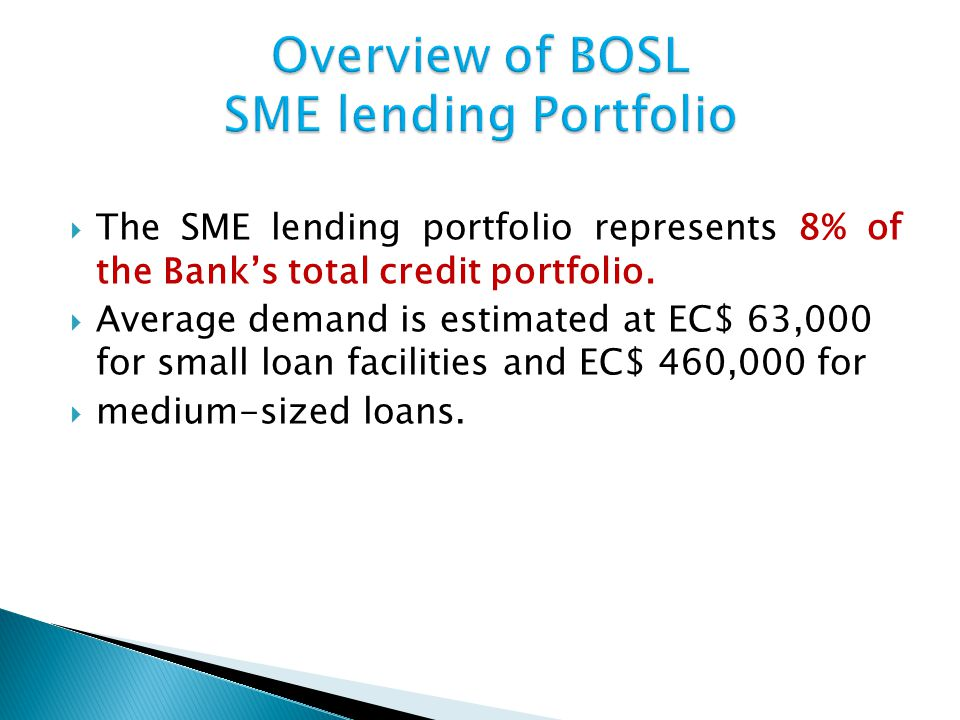 The SME lending portfolio represents 8% of the Banks total credit portfolio. Average demand is estimated at EC$ 63,000 for small loan facilities and E
