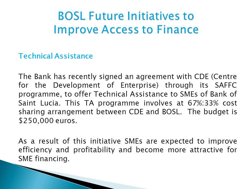 Technical Assistance The Bank has recently signed an agreement with CDE (Centre for the Development of Enterprise) through its SAFFC programme, to off