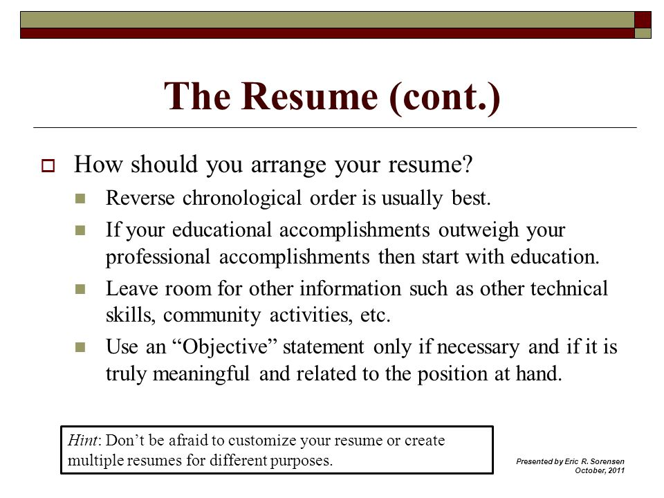 The Resume (cont.) How should you arrange your resume? Reverse chronological order is usually best. If your educational accomplishments outweigh your