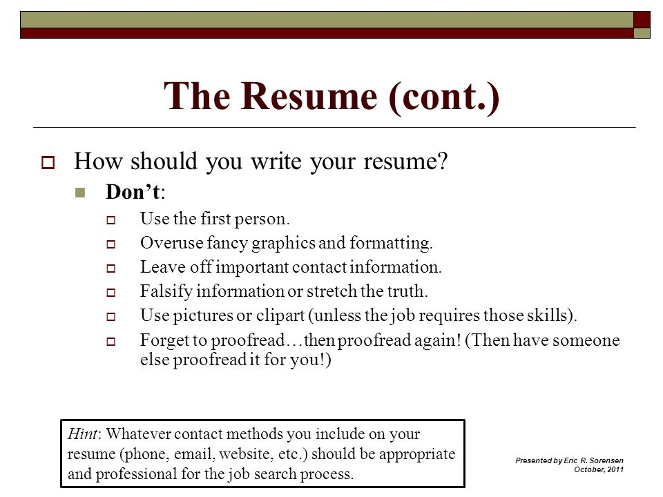 The Resume (cont.) How should you write your resume? Dont: Use the first person. Overuse fancy graphics and formatting. Leave off important contact in