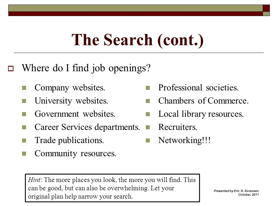 The Search (cont.) Where do I find job openings? Company websites. University websites. Government websites. Career Services departments. Trade public